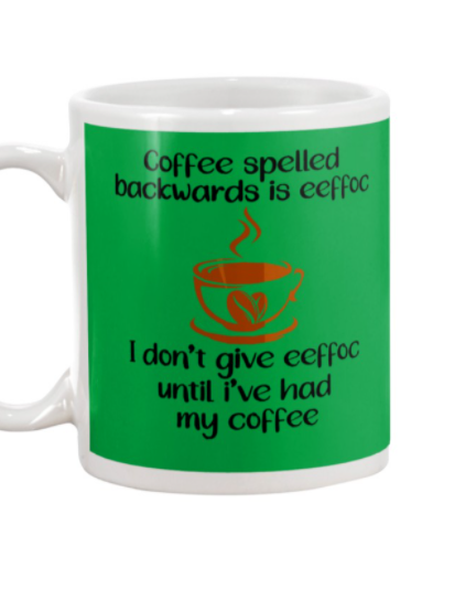 Coffee spelled backwards is eeffoc I don't give eeffoc until i've had my coffee mug 2