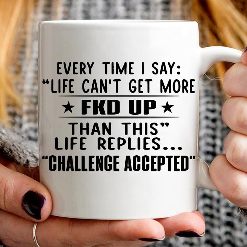 Every time I say life can't get more fuck up than this life replies challenge accepted mug