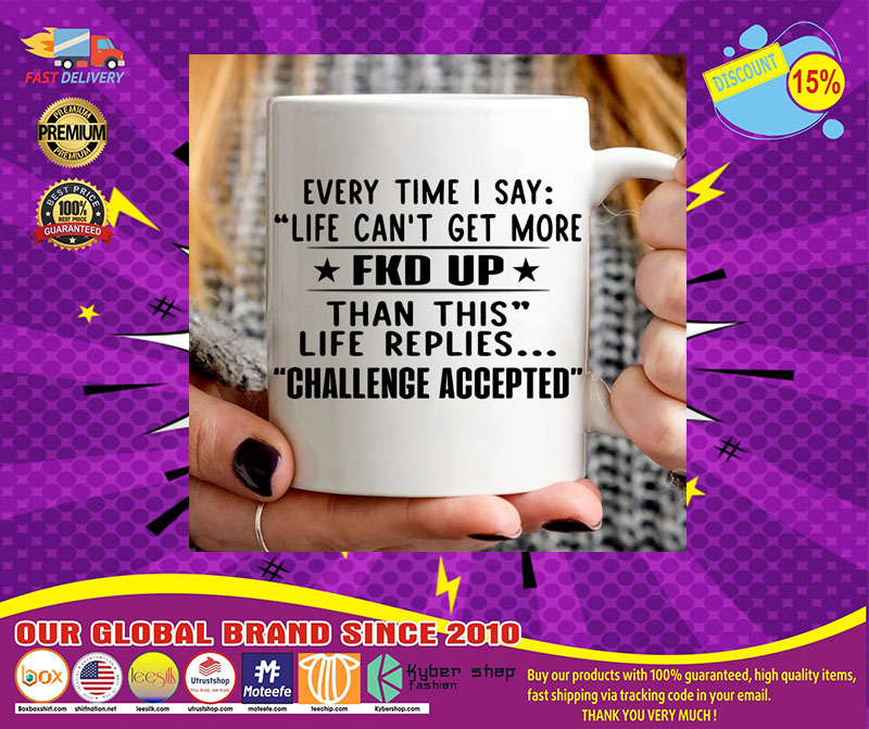 Every time I say life can't get more fuck up than this life replies challenge accepted mug 4