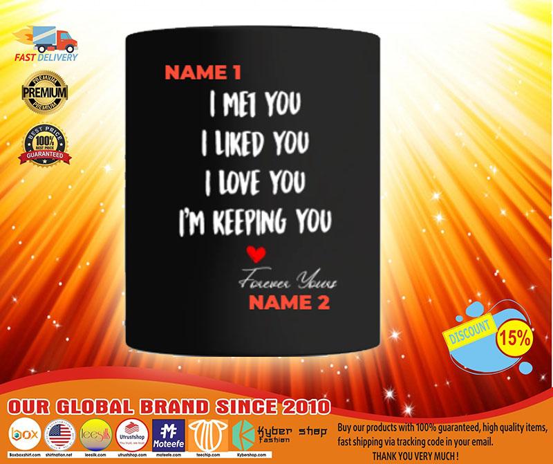I met you I liked you I love you I'm keeping you custom personalized name mug 2