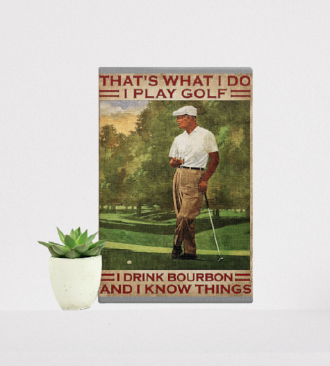 That's what I do I play golf I drink bourbon and I know things poster