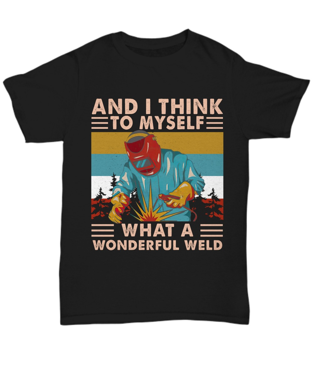 And I think to myself what a wonderful weld shirt 21