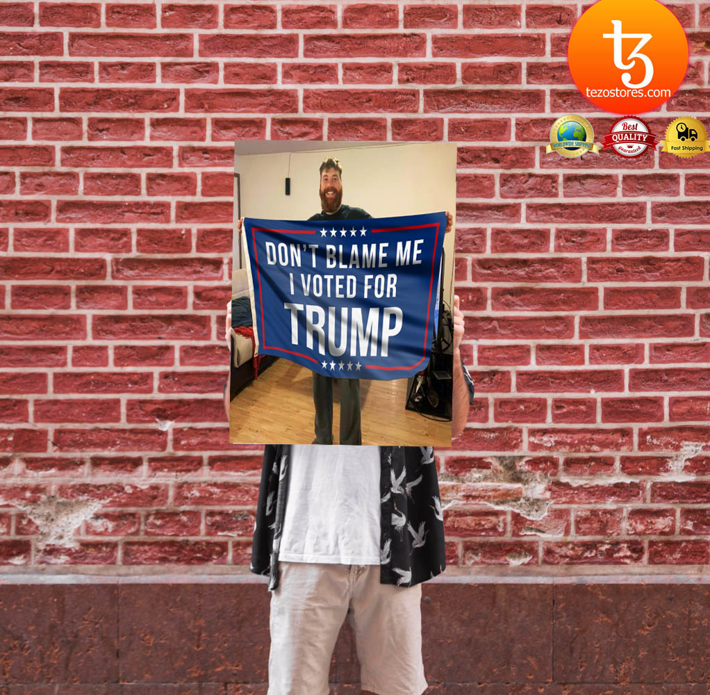 Don't blame me I voted for Trump flag 17