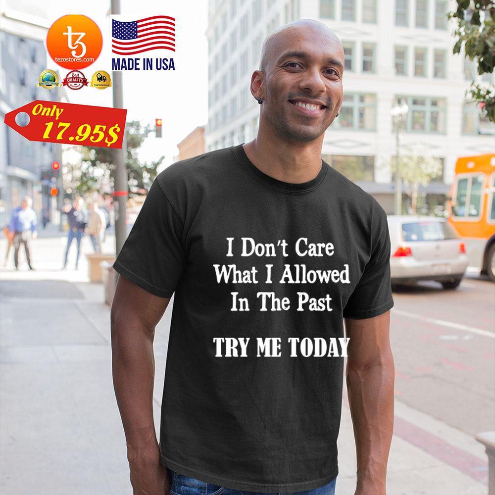 I don't Care What I allowed In the past try me today Shirt 21