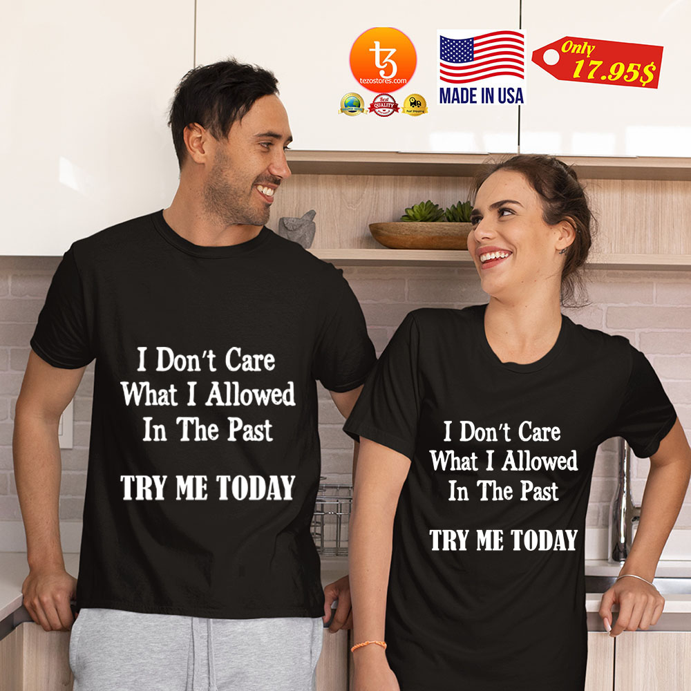 I don't Care What I allowed In the past try me today Shirt 23