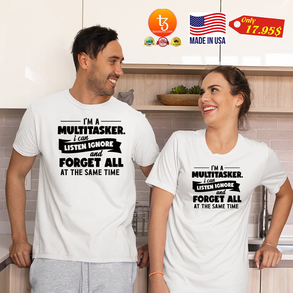 Im a multitasker i can listen ignore and forget all at the same time Shirt 21