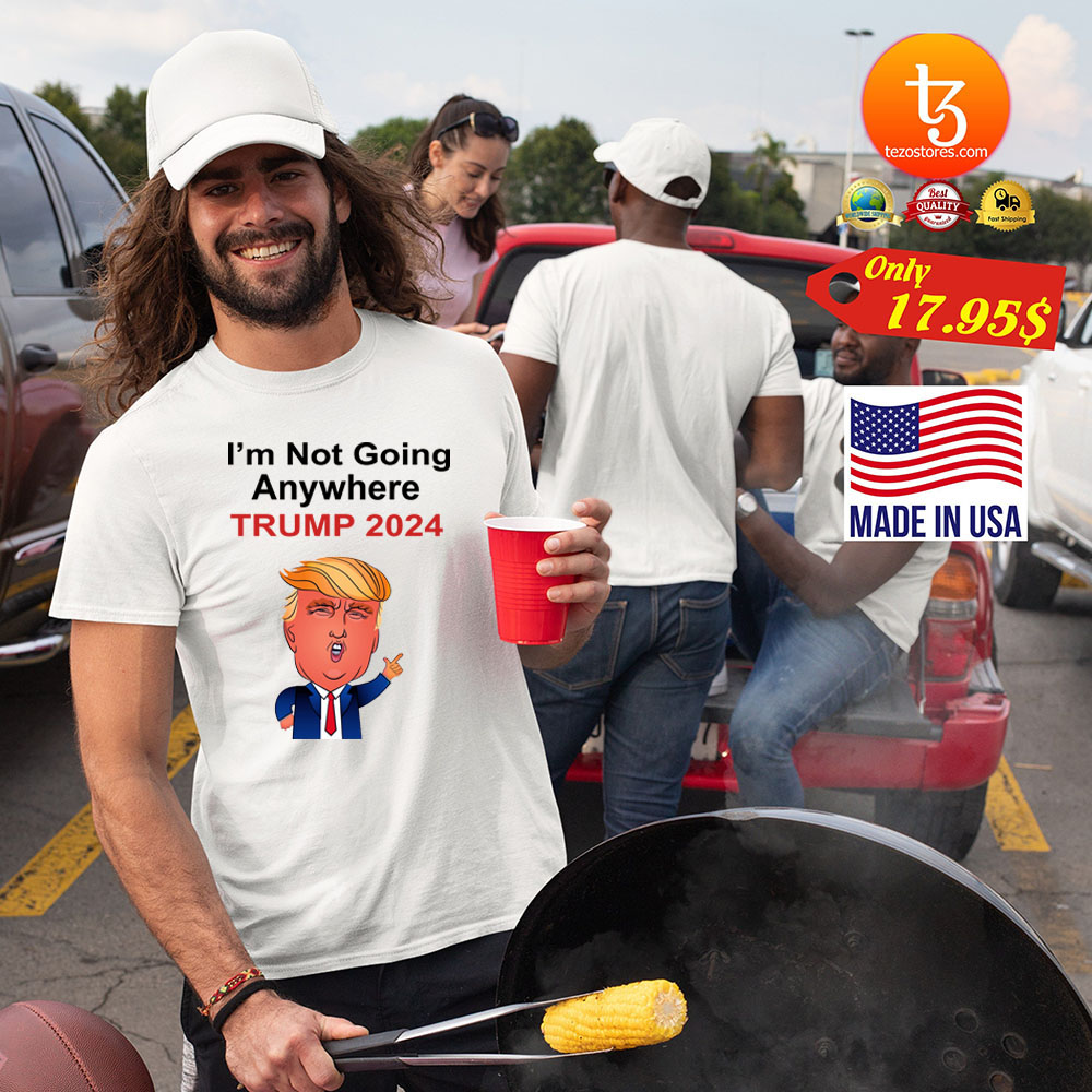 I'm not going anywhere trump 2024 Shirt 19