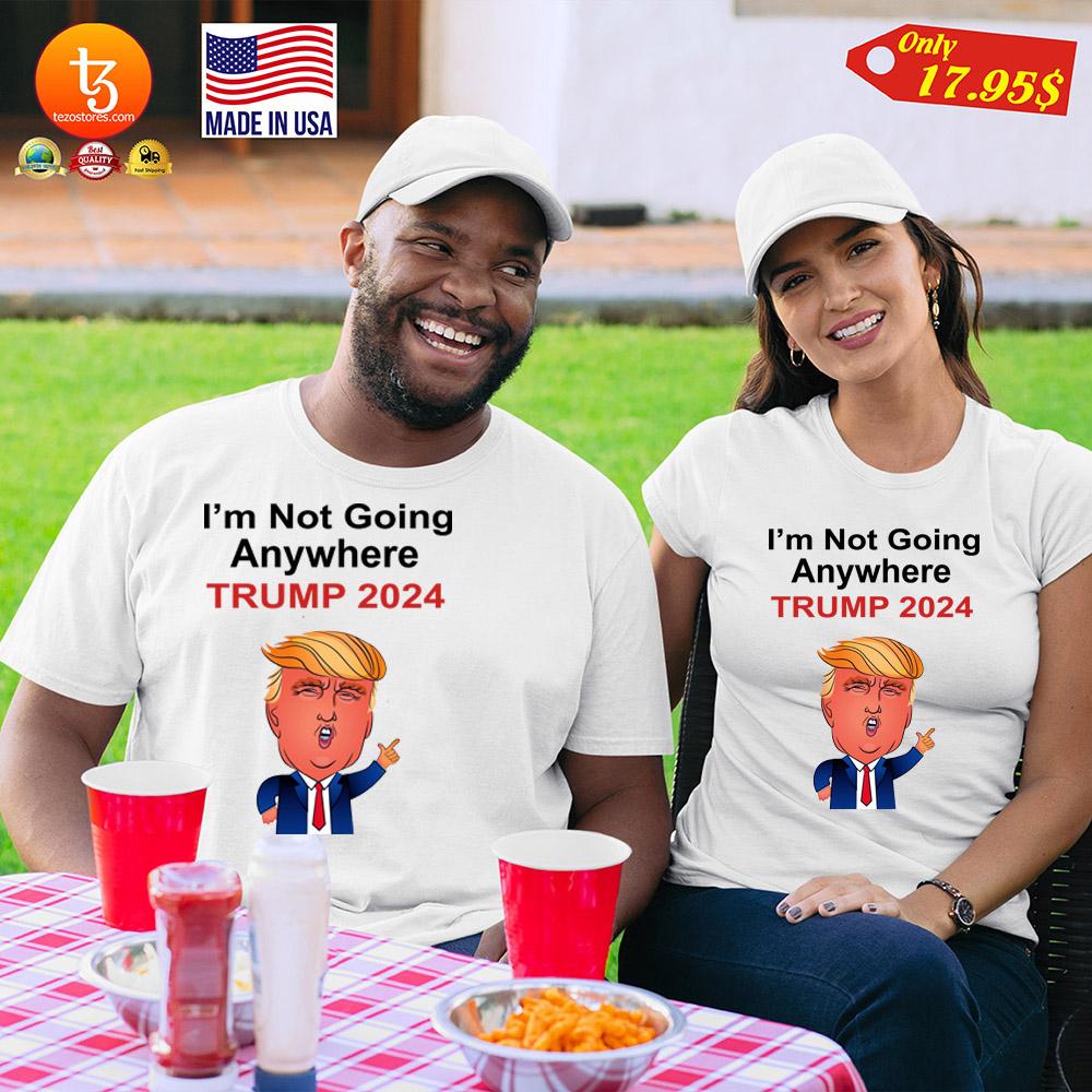 I'm not going anywhere trump 2024 Shirt 25