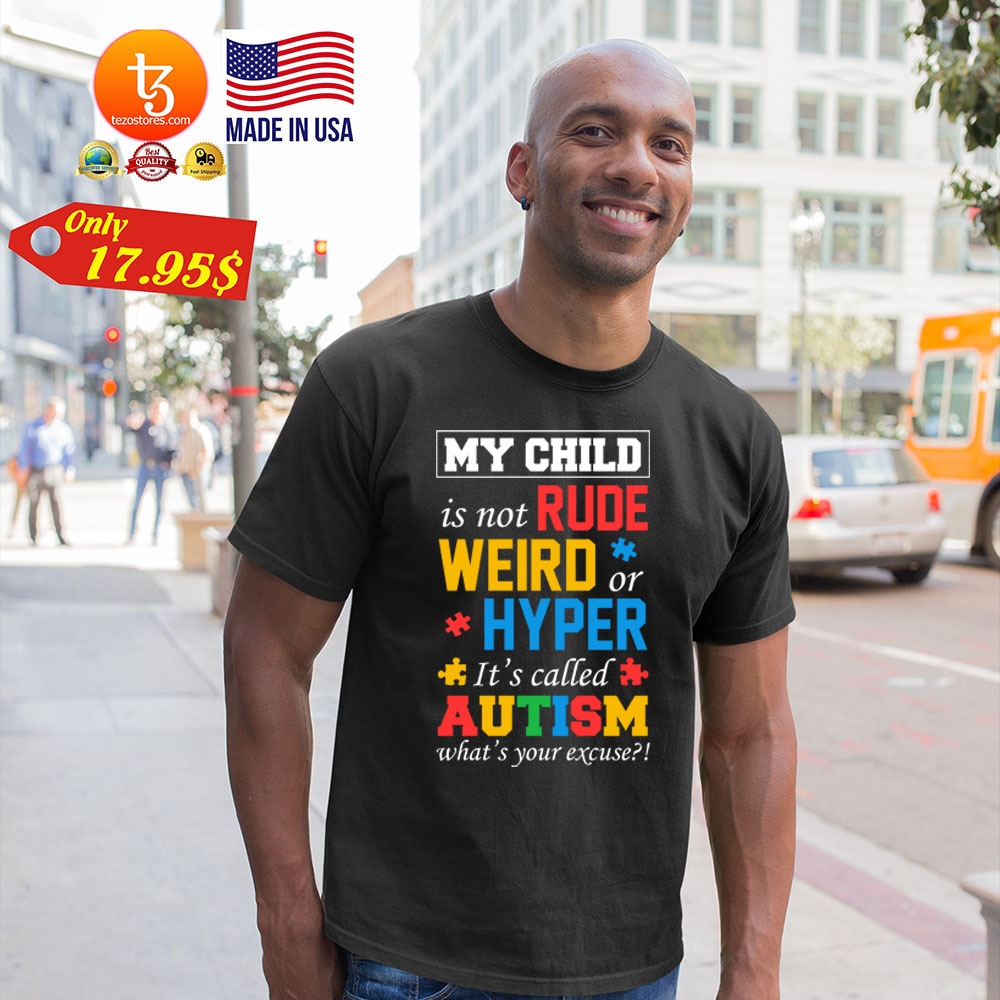 My child is not rude weird or hyper its called autism whats your excuse Shirt 4