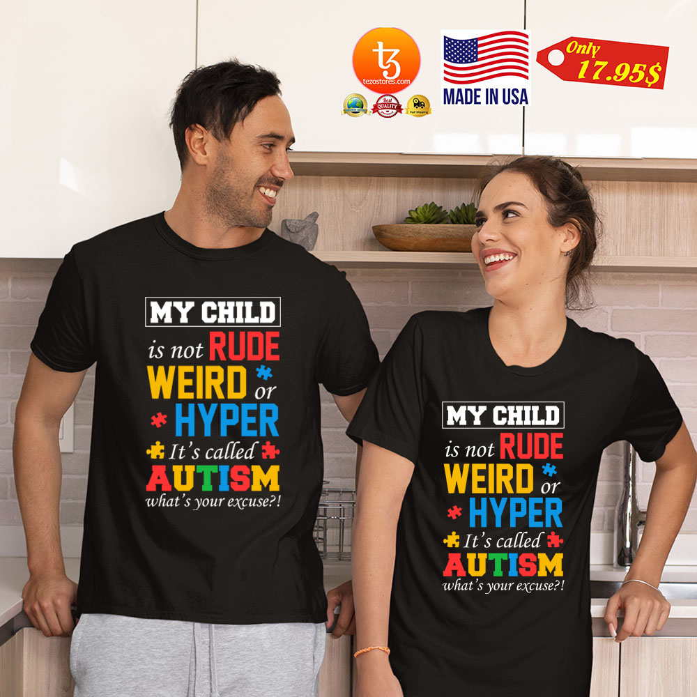 My child is not rude weird or hyper its called autism whats your excuse Shirt 3