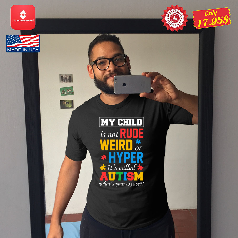 My child is not rude weird or hyper its called autism whats your excuse Shirt 21