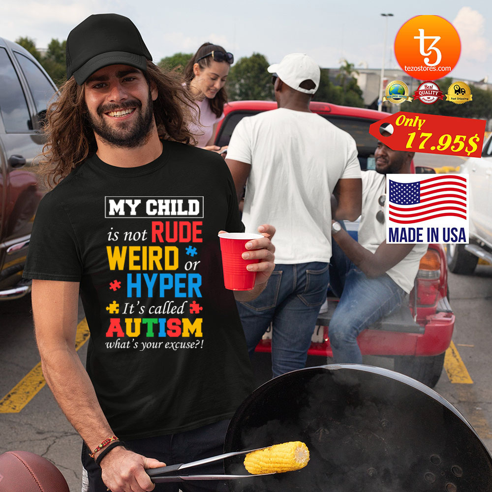 My child is not rude weird or hyper its called autism whats your excuse Shirt 13