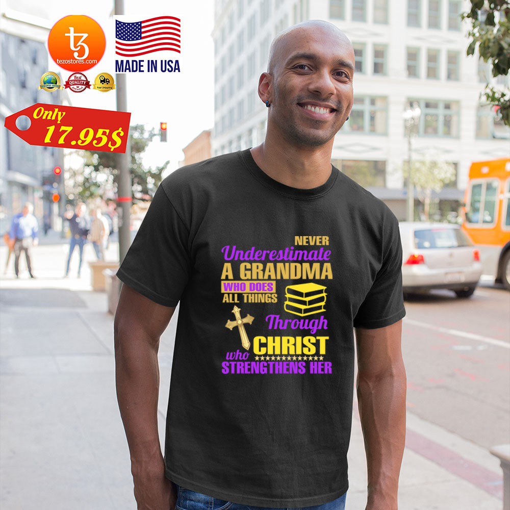 Never underestimate a grandma who does all things throght christ who streng thens her Shirt 19