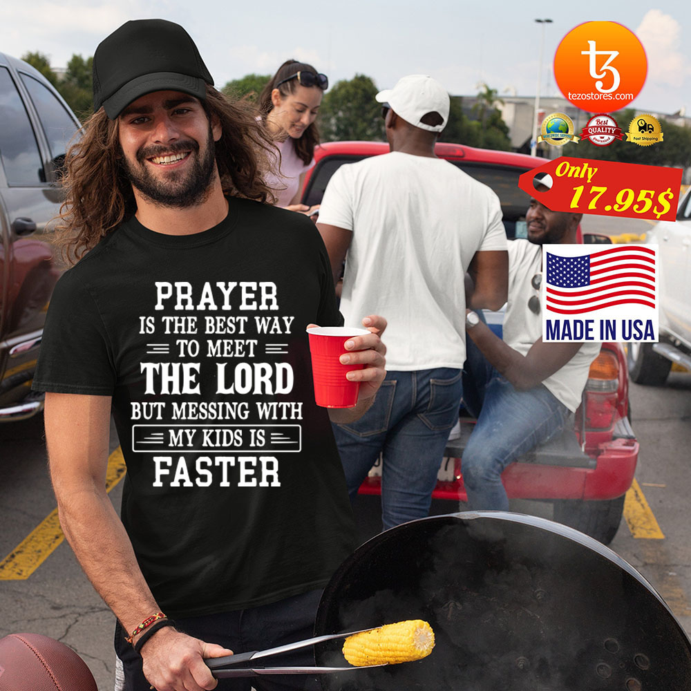 Prayer is the best way to meet the lord but messing with my kids is faster Shirt 25