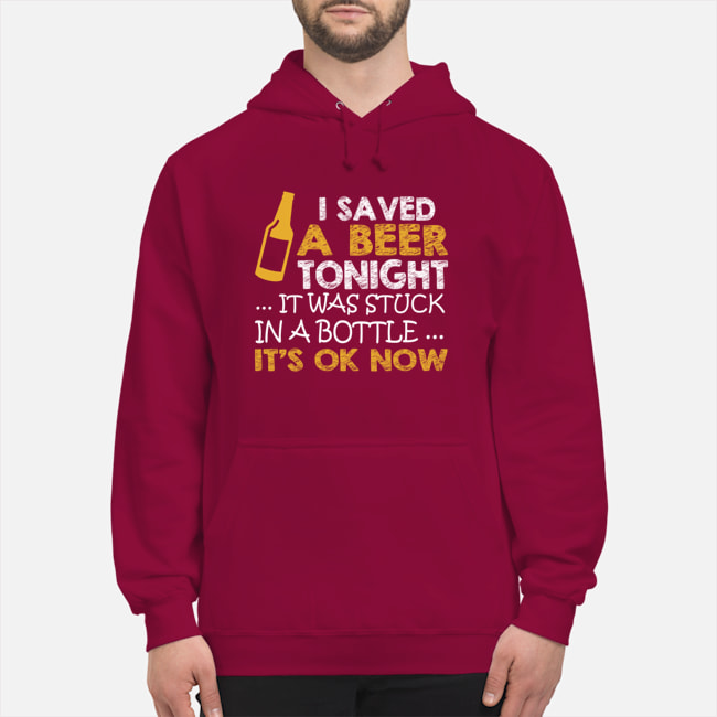 I saved a beer tonight it was stuck in a bottle its ok now Shirt 19