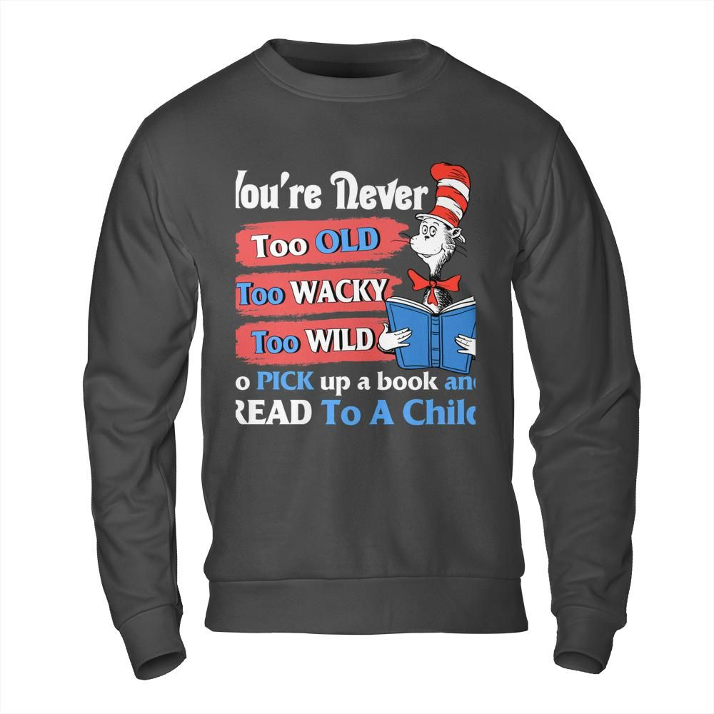 Dr Seuss cat You're never too old too wacky too wild to pick up a book and read to a child Shirt 2