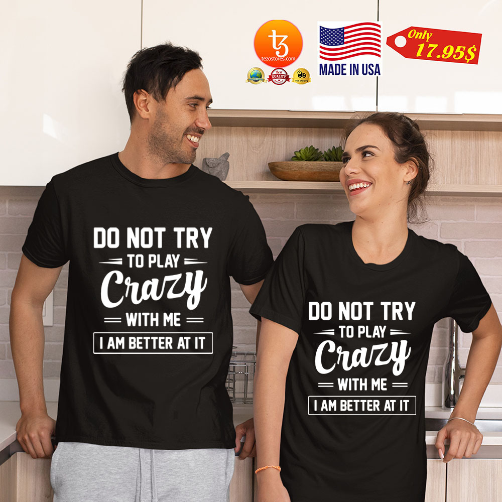 Do not try to play crazy with me i am better at it Shirt 25