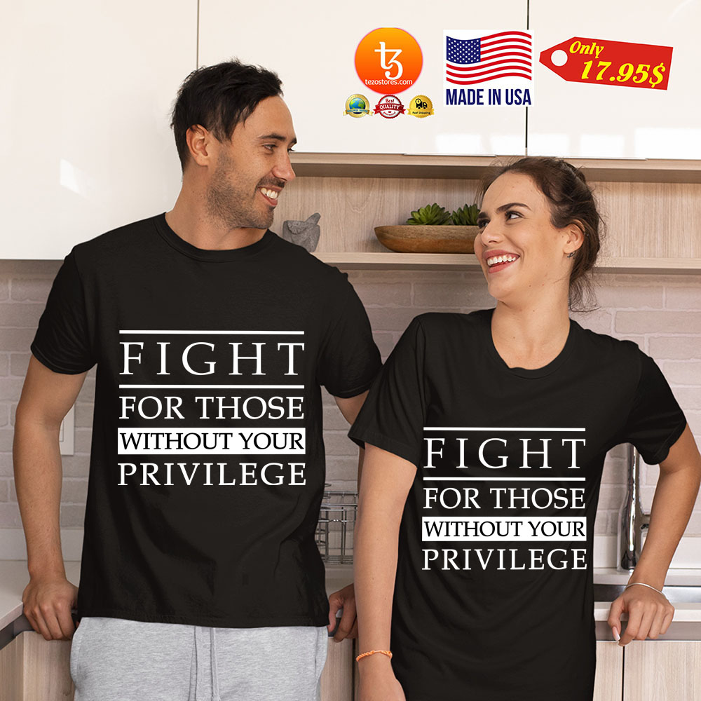 Fight For Those Without Your Privilege Shirt 23