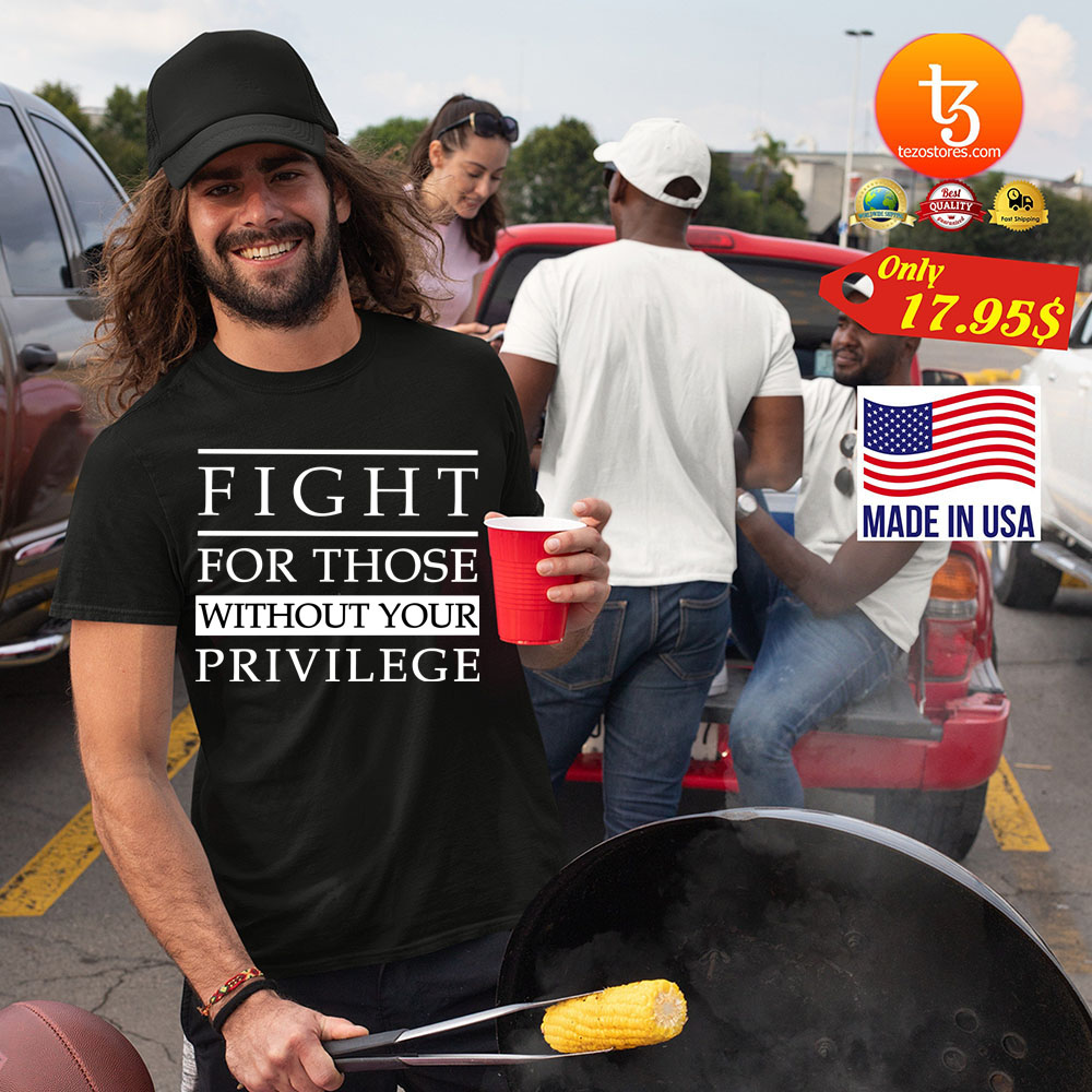 Fight For Those Without Your Privilege Shirt 21