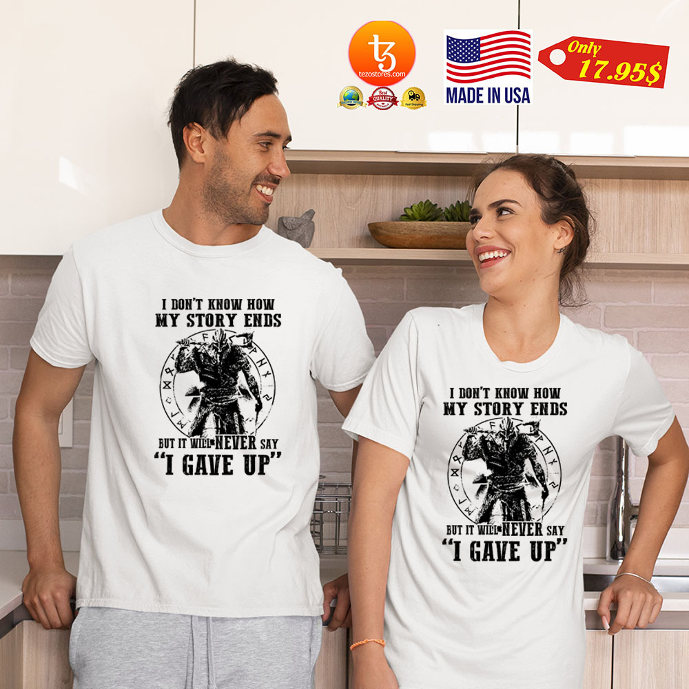 I don't know how my story ends but it will never say i gave up Shirt 21
