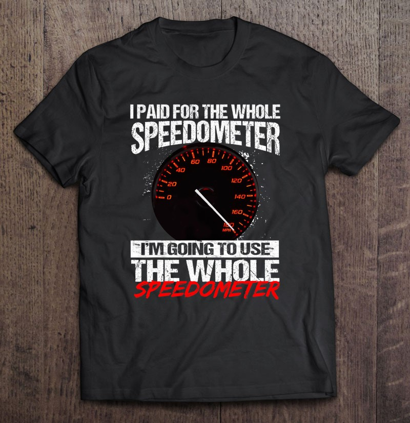 I paid for the whole speedometer im going to use the whole speedometer Shirt 19