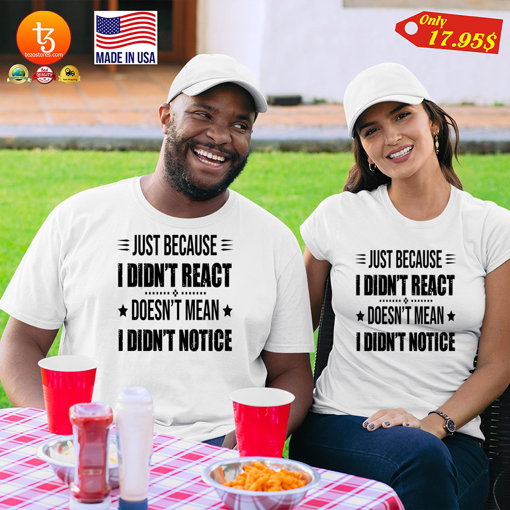 Just because i didnt react doesn't mean i didn't notice Shirt 21
