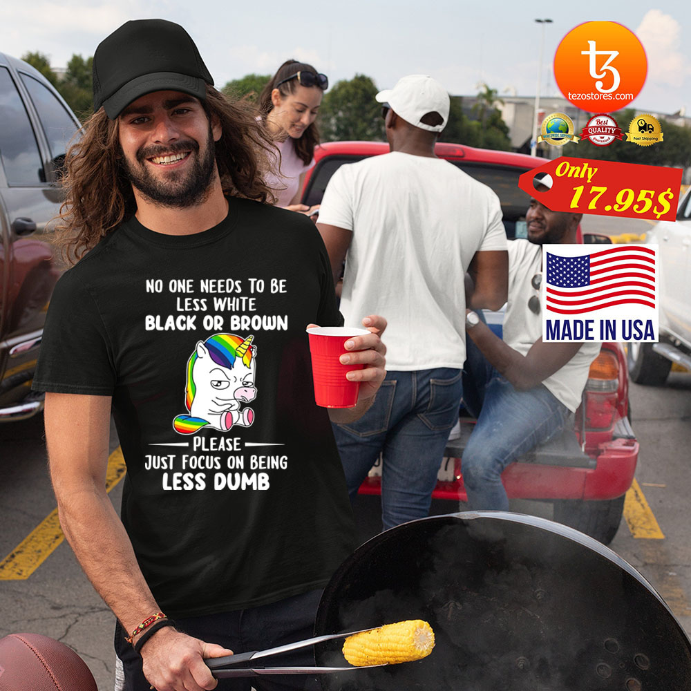 No one needs to be less white black or brown please just focus on being less dumb Shirt 21
