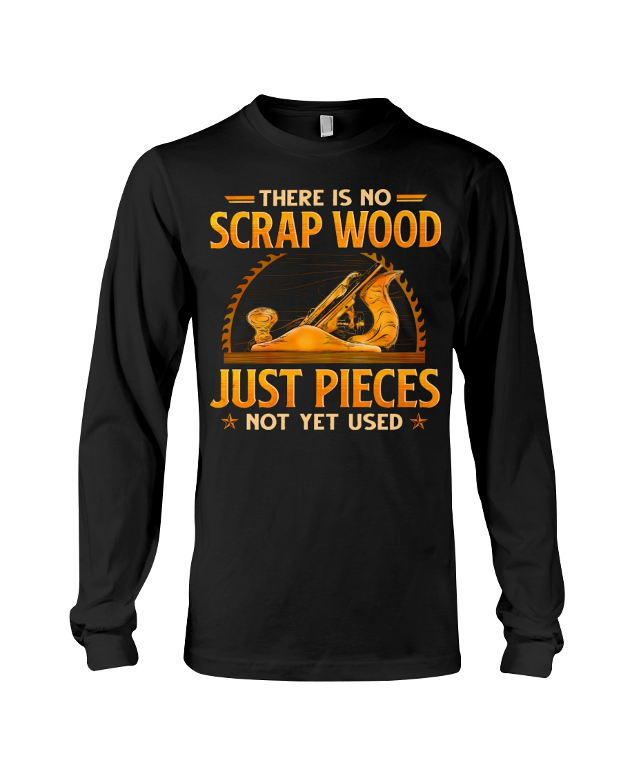 There Is No Scrap Wood Just Pieces Not Yet Used Shirt 2