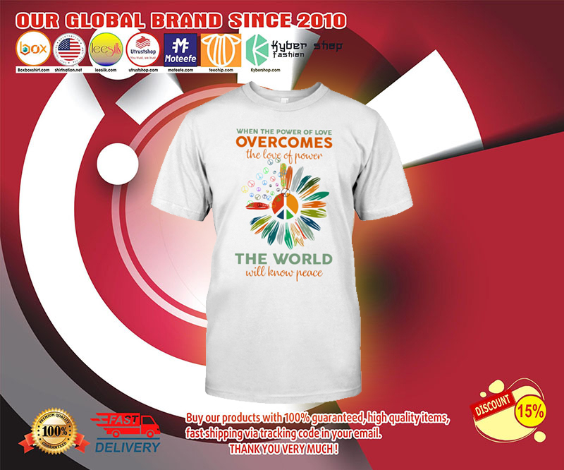 When the power of love overcomes the love of power the world will know peace shirt 4