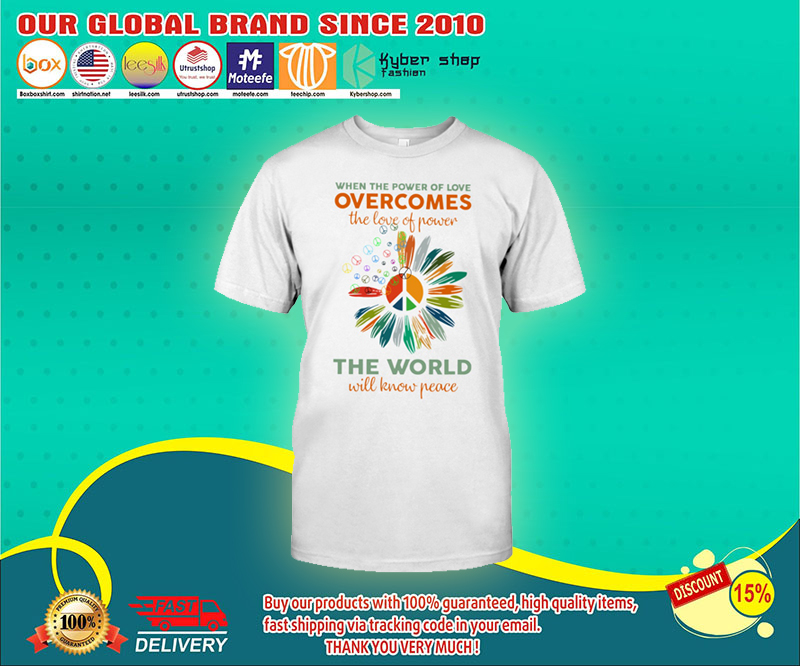 When the power of love overcomes the love of power the world will know peace shirt 3