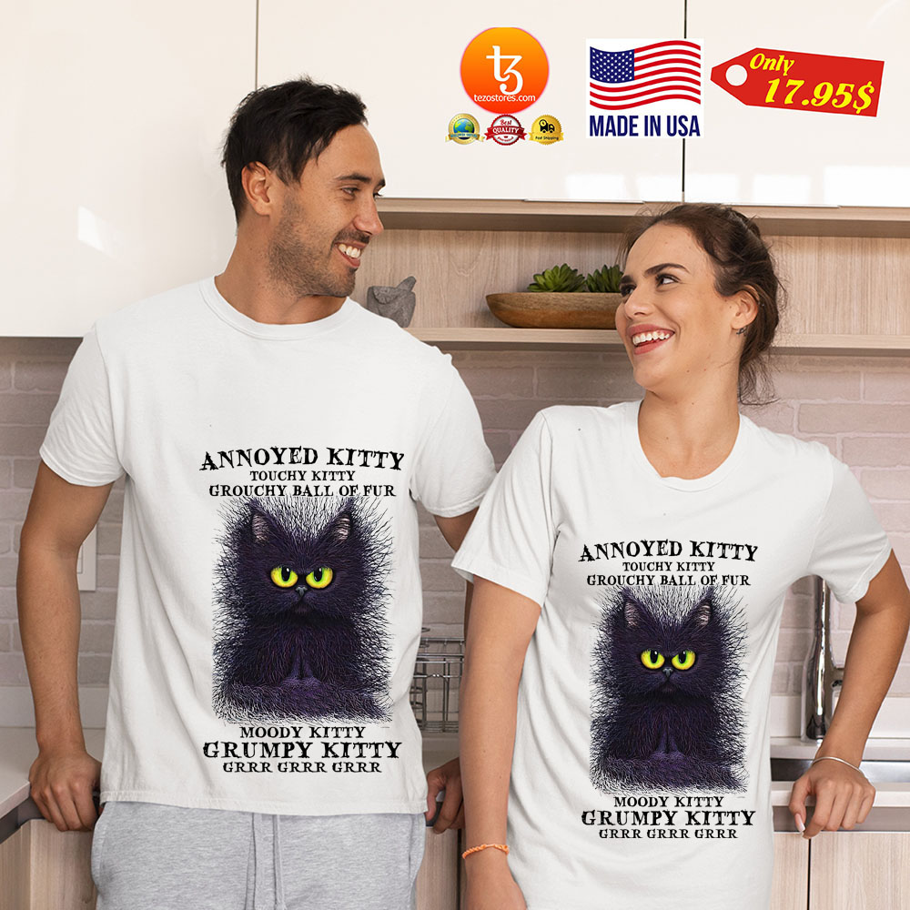 Cat Annoyed kitty touchy kitty grouchy ball of fur shirt 17