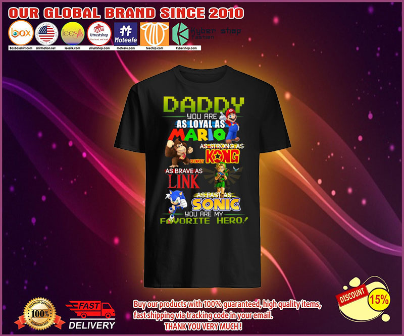 Daddy you are as loyal as mario as strong as Kong as Brave as King as fast as Sonic shirt 4