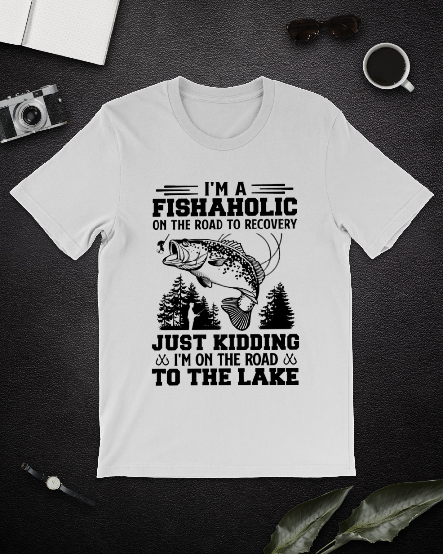 I'm A Fishaholic On The Road To Recovery Just Kidding I'm On The Road To The Lake Shirt 21