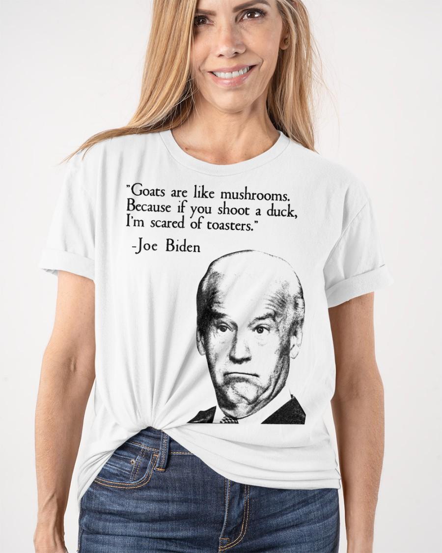 Joe Biden Goats Are Like Mushroom Because If You Shoot A Duck I'm Scared Of Toasters Shirt 19