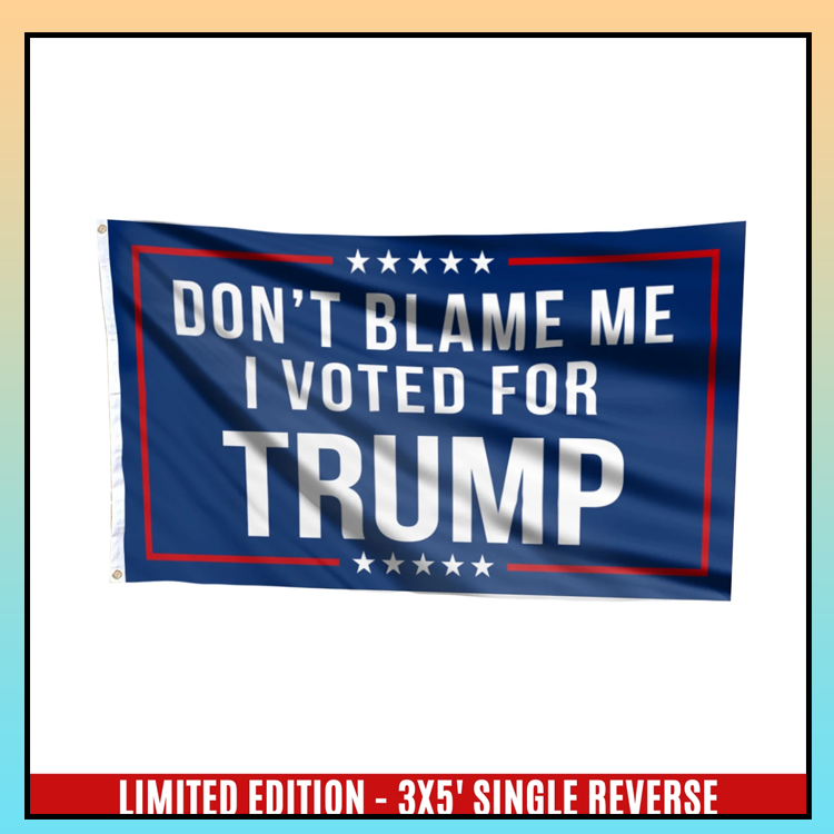 5 Dont blame me I voted for T rump flag 3 1
