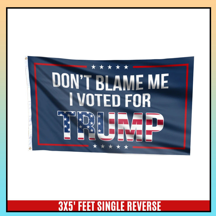 5 Dont blame me I voted for T rump flag 6 1