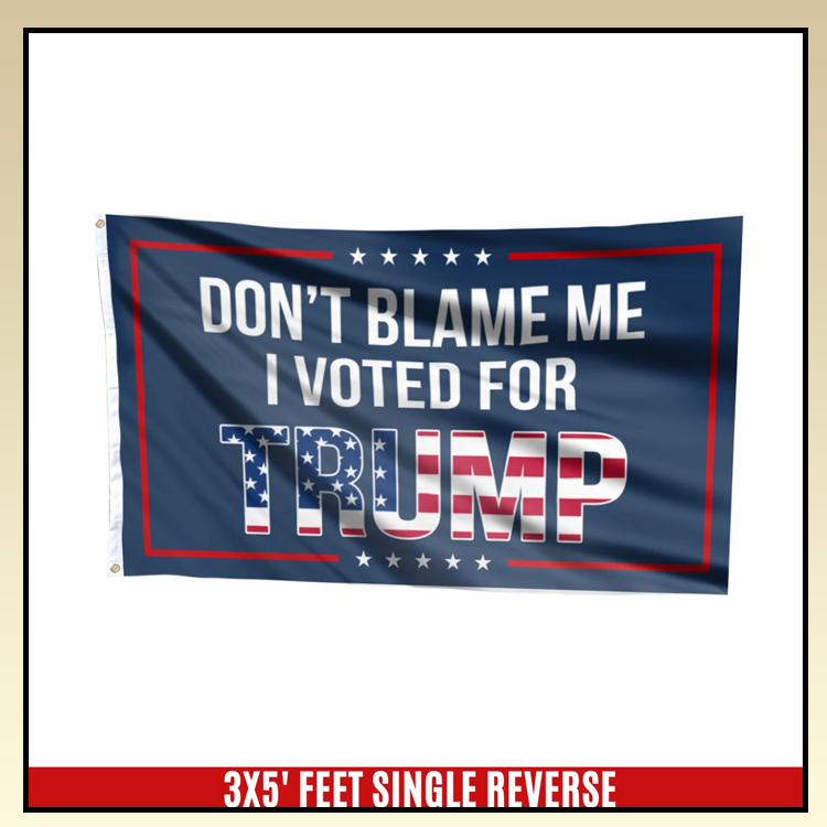 5 Dont blame me I voted for T rump flag 8 1