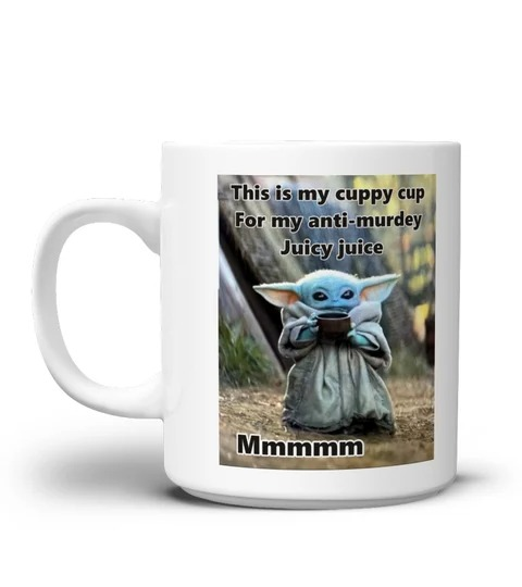 Baby Yoda this is my cuppy cup for my anti murdey juicy jcuice mug 2