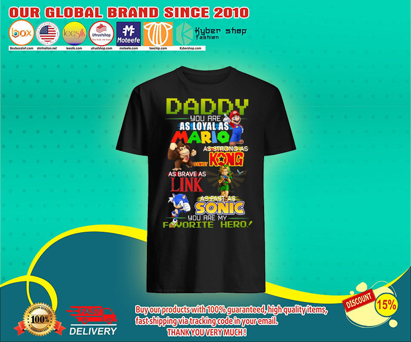 Daddy you are as loyal as mario as strong as Kong as Brave as King as fast as Sonic shirt 13