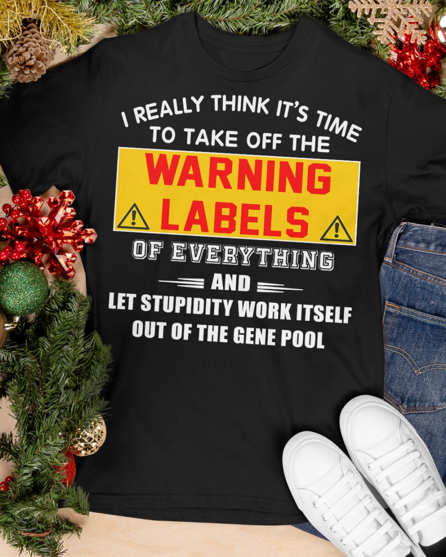 I Really Think It's Time To Take Off The Warning Labels Shirt 11