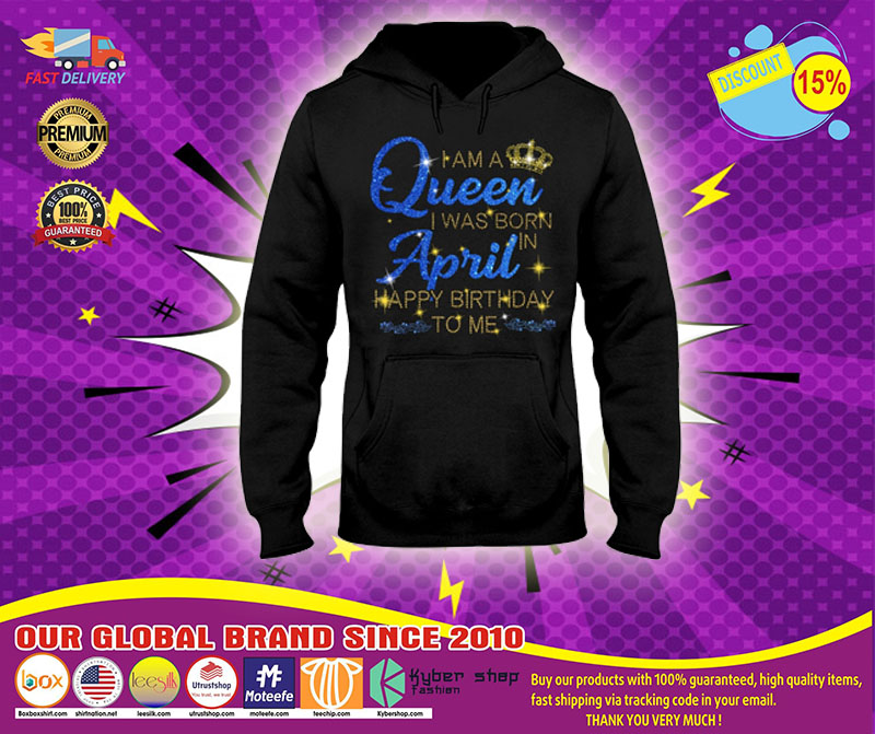 I am a queen I was born in April Happy Birthday to me 3D hoodie