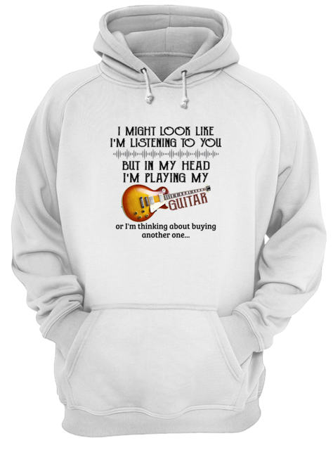 I might look like im listening to you but in my head im playing my Guitar Shirt 11